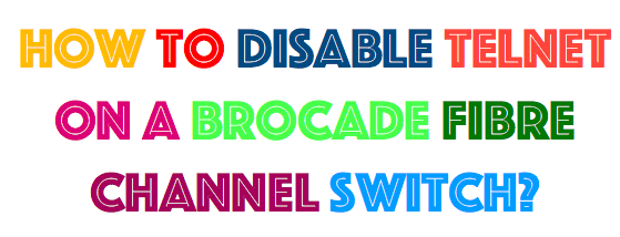 How to disable telnet on a Brocade fibre channel switch